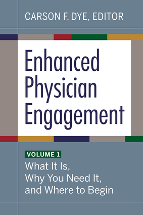 Enhanced Physician Engagement, Volume 1: What It Is, Why You Need It, and Where to Begin