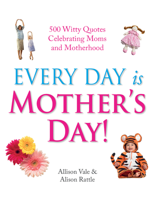 Every Day Is Mother's Day!
