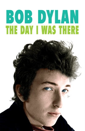 Bob Dylan: The Day I Was There