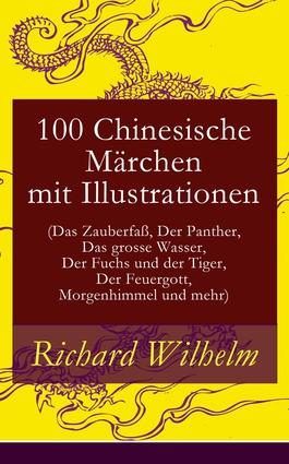 100 Chinesische Märchen mit Illustrationen (Das Zauberfaß, Der Panther, Das grosse Wasser, Der Fuchs und der Tiger, Der Feuergott, Morgenhimmel und mehr)