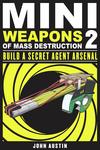 Mini Weapons of Mass Destruction: Build a Secret Agent Arsenal