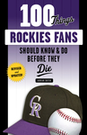 100 Things Rockies Fans Should Know & Do Before They Die