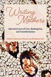 Writing Mothers: Narrative Acts of Care, Redemption, and Transformation