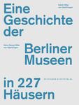 Eine Geschichte der Berliner Museen in 227 Häusern