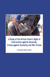 A Study of the African Union's Right of Intervention against Genocide, Crimes against Humanity and War Crimes