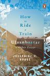 How to Ride a Train to Ulaanbaatar and Other Essays