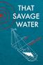 That Savage Water