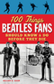 100 Things Beatles Fans Should Know & Do Before They Die