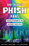 100 Things Phish Fans...