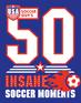 USA Soccer Guy's 50 Insane Soccer Moments